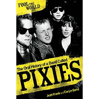Fool the World - The Oral History of a Band Called  -Pixies - by Josh Fr