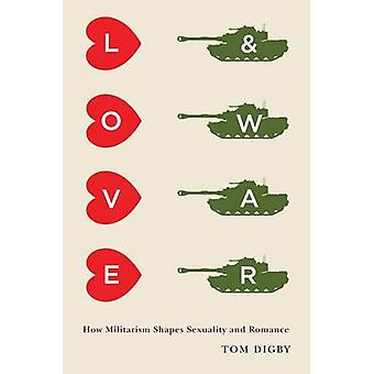 Love and War - How Militarism Shapes Sexuality and Romance by Tom Digb