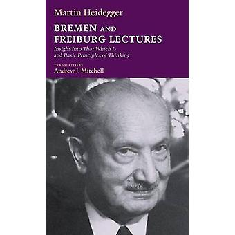 Bremen and Freiburg Lectures Insight Into That Which Is and Basic Principles of Thinking by Heidegger & Martin