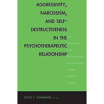 Aggressivity Narcissism and SelfDestructiveness in the Psychotherapeutic Rela New Developments in the Psychopathology and Psychotherapy of Severe by Kernberg & Otto F.
