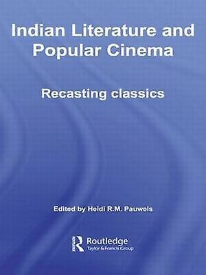 Indian Literature and Popular Cinema Recasting Classics by Pauwels & Heidi R. M.