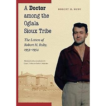 A Doctor Among the Oglala Sioux Tribe The Letters of Robert H. Ruby 19531954 by Ruby & Robert H