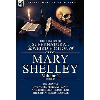 The Collected Supernatural and Weird Fiction of Mary Shelley Volume 2 Including One Novel the Last Man and Three Short Stories of the Strange and U by Shelley & Mary Wollstonecraft