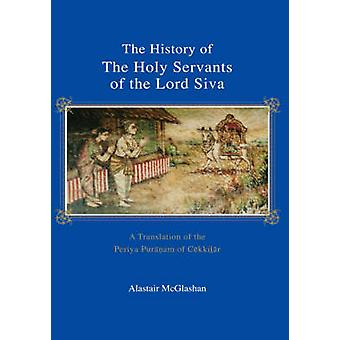 The History of the Holy Servants of the Lord Siva A Translation of the Periya Pur257font facetahoma7751fontam of C275kkifont facetahoma7739font257r by McGlashan & Alastair