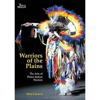 Warriors of the Plains - The Arts of Plains Indian Warfare by Max Caro