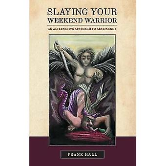 Slaying Your Weekend Warrior - An Alternative Approach to Abstinence b