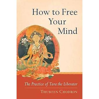 How to Free Your Mind - The Practice of Tara the Liberator by Thubten