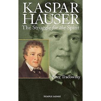 Kaspar Hauser - The Struggle for the Spirit (2nd Revised edition) by P