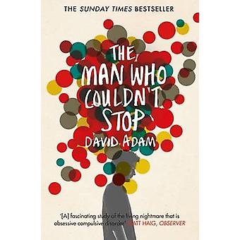 The Man Who Couldn't Stop - The Truth About OCD (Main Market Ed.) by D