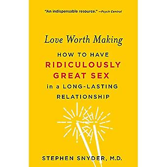 Love Worth Making: How to Have Ridiculously Great Sex� in a Long-Lasting Relationship