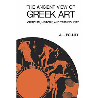 The Ancient View of Greek Art Criticism History and Terminology by Pollitt & J. & J.