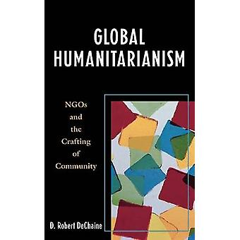 Global Humanitarianism NGOs and the Crafting of Community by DeChaine & D. Robert