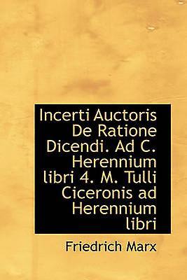Incerti Auctoris De Ratione Dicendi. Ad C. Herennium libri 4. M. Tulli Ciceronis ad Herennium libri by Marx & Friedrich