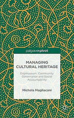 Managing Cultural Heritage Ecomuseums Community Governance Social Accountability by Magliacani & Michela