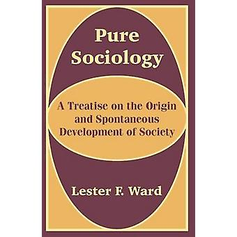 Pure Sociology A Treatise on the Origin and Spontaneous Development of Society by Ward & Lester F.