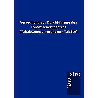 Verordnung zur Durchfhrung des Tabaksteuergesetzes Tabaksteuerverordnung  TabStV by Sarastro GmbH