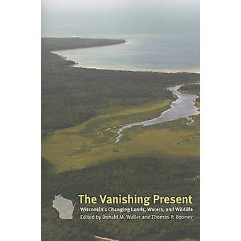The Vanishing Present - Wisconsin's Changing Lands - Waters - and Wild