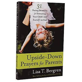 Upside-Down Prayers for Parents - 31 Daring Devotions for Entrusting Y