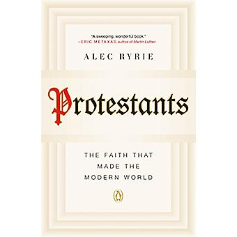 Protestants - The Faith That Made the Modern World by Alec Ryrie - 978