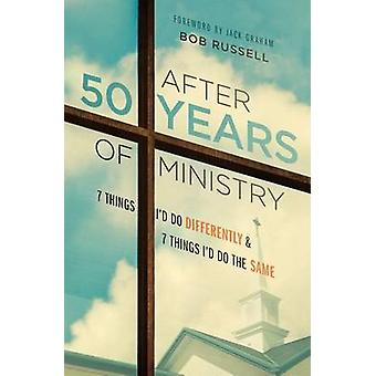 After 50 Years of Ministry - 7 Things I'd Do Differently and 7 Things