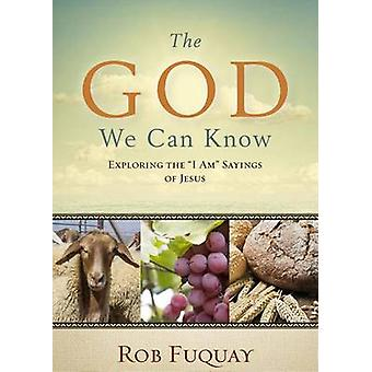 The God We Can Know - Exploring the I Am Sayings of Jesus by Rob Fuqua