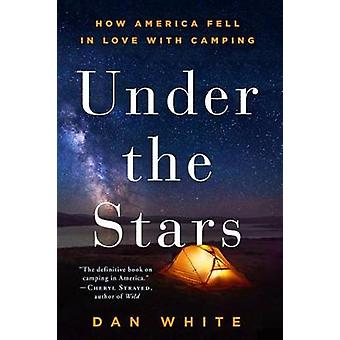 Under the Stars - How America Fell in Love with Camping by Dan White -