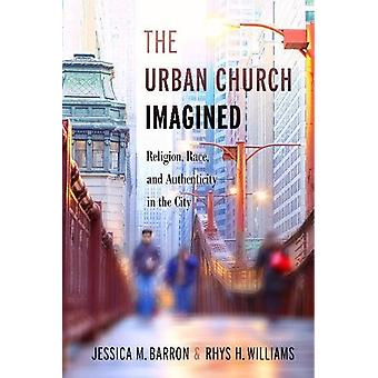 The Urban Church Imagined - Religion - Race - and Authenticity in the