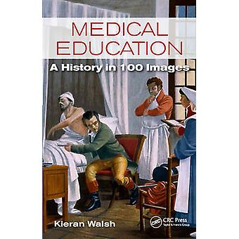 Medical Education - A History in 100 Images by Kieran Walsh - 97814987