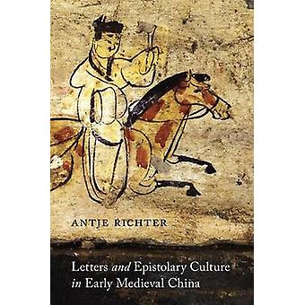 Letters and Epistolary Culture in Early Medieval China by Antje Richt