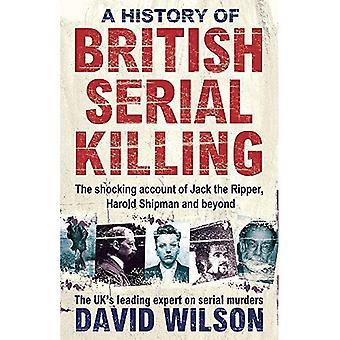Een geschiedenis van Britse Serial Killing: de schokkende rekening van Jack the Ripper, Harold Shipman en daarbuiten. David Wilson