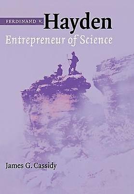 Ferdinand V. Hayden Entrepreneur of Science by Cassidy & James G.