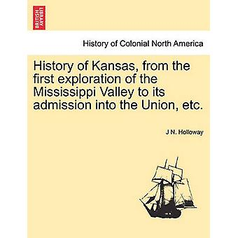 History of Kansas from the first exploration of the Mississippi Valley to its admission into the Union etc. by Holloway & J N.