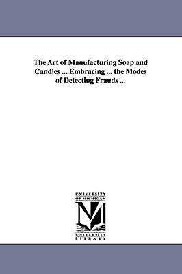 The Art of Manufacturing Soap and Candles ... Embracing ... the Modes of Detecting Frauds ... by Ott & Adolph & chemist.