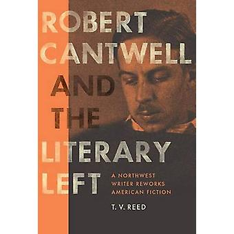 Robert Cantwell and the Literary Left - A Northwest Writer Reworks Ame