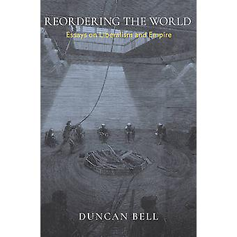 Reordering the World - Essays on Liberalism and Empire by Duncan Bell
