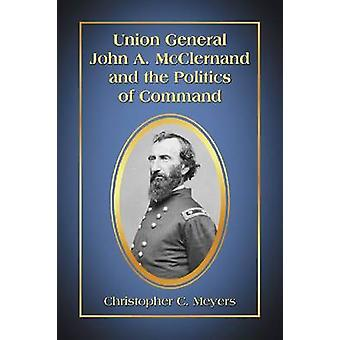 Union General John A. McClernand and the Politics of Command by Chris