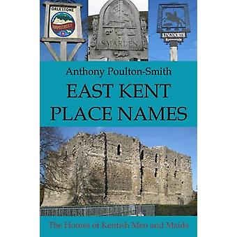 East Kent Place Names - the Homes of Men and Maids of Kent by Anthony