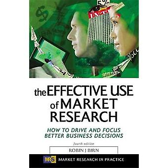 The Effective Use of Market Research How to Drive and Focus Better Business Decisions by Birn & Robin