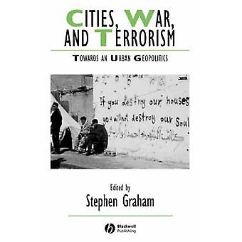 Cities - War and Terrorism - Towards an Urban Geopolitics by Stephen G