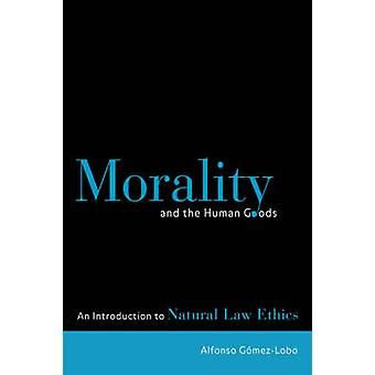 Morality and the Human Goods An Introduction to Natural Law Ethics by GomezLobo & Alfonso