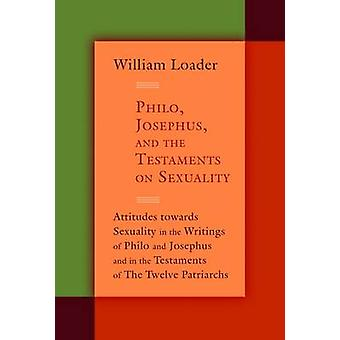 Philo Josephus and the Testaments on Sexuality Attitudes Towards Sexuality in the Writings of Philo and Josephus and in the Testaments of the Twelv by Loader & William