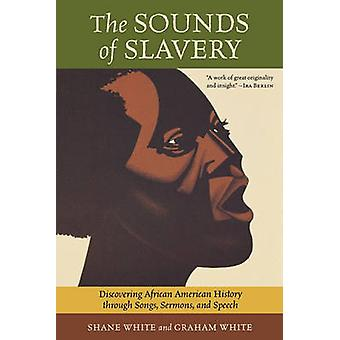 The Sounds of Slavery Discovering African American History Through Songs Sermons and Speech by White & Shane
