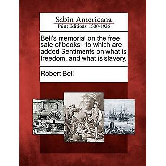 Bells memorial on the free sale of books  to which are added Sentiments on what is freedom and what is slavery. by Bell & Robert