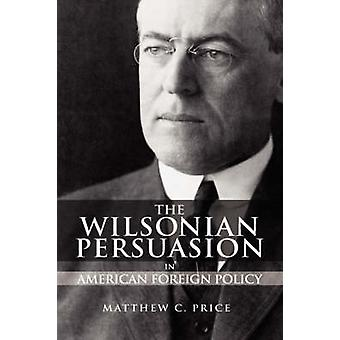 The Wilsonian Persuasion in American Foreign Policy by Price & Matthew C.