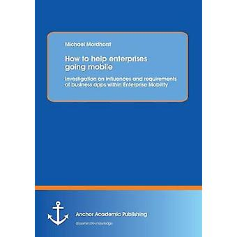 How to help enterprises going mobile Investigation on influences and requirements of business apps within Enterprise Mobility by Mordhorst & Michael
