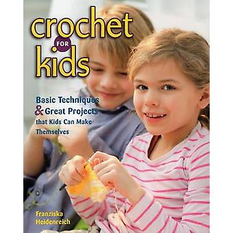 Crochet for Kids - Basic Techniques and Great Projects That Kids Can M