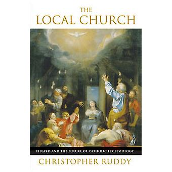 The Local Church - Tillard and the Future of Catholic Ecclesiology by