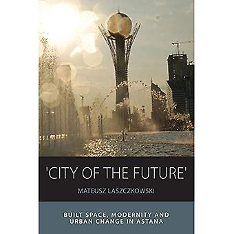 'City of the Future': Built Space, Modernity and Urban Change in Astana (Integration and Conflict Studies)