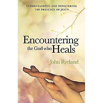 Encountering the God Who Heals: Understanding, Encountering and Ministering� the Presence of Jesus