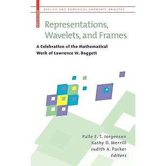 Representations Wavelets and Frames  A Celebration of the Mathematical Work of Lawrence W. Baggett by Jorgensen & Palle E. T.